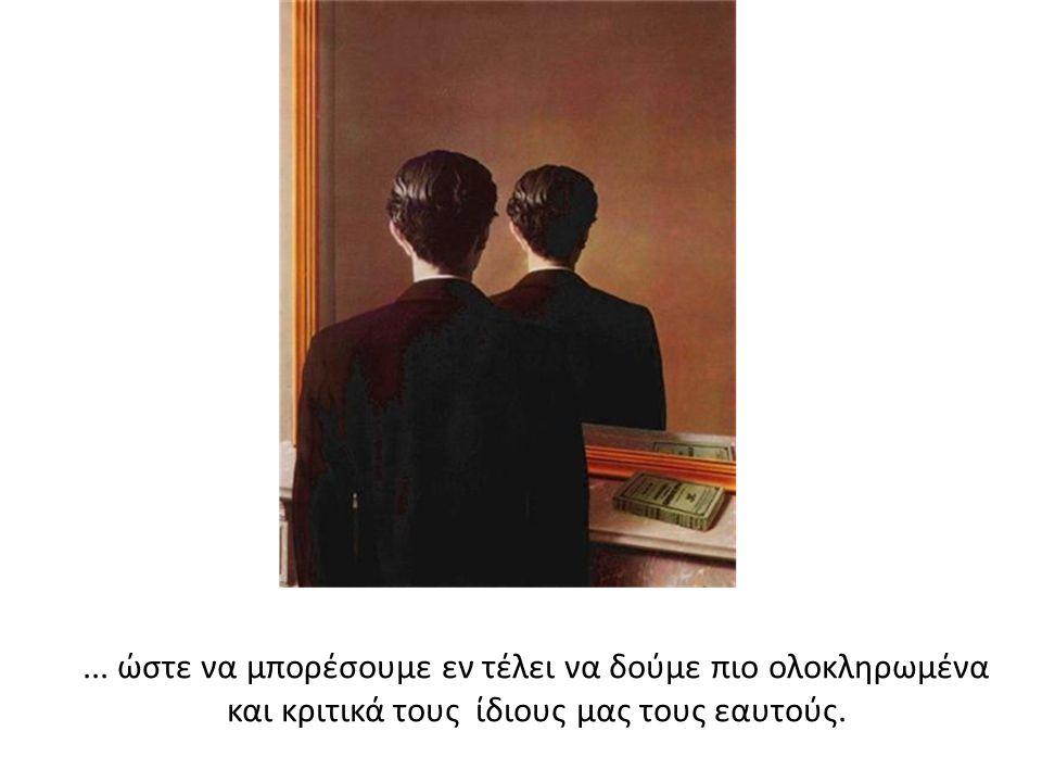... ώστε να μπορέσουμε εν τέλει να δούμε πιο ολοκληρωμένα και κριτικά τους ίδιους μας τους εαυτούς.