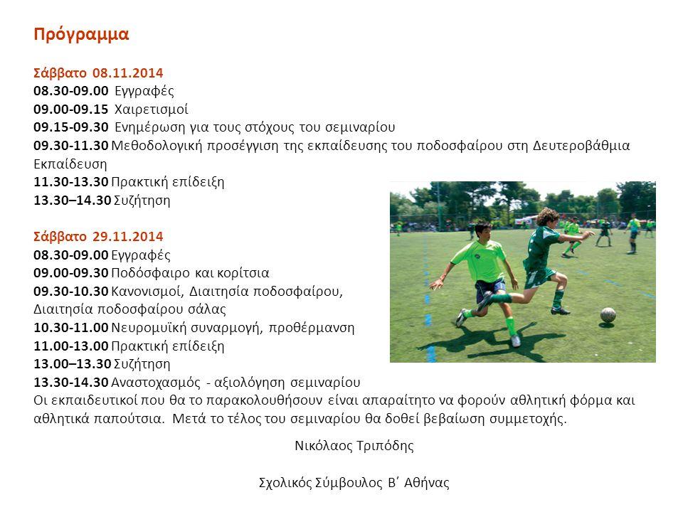 Πρόγραμμα Σάββατο 08.11.2014 08.30-09.00 Εγγραφές 09.00-09.15 Χαιρετισμοί 09.15-09.30 Ενημέρωση για τους στόχους του σεμιναρίου 09.30-11.30 Μεθοδολογική προσέγγιση της εκπαίδευσης του ποδοσφαίρου στη Δευτεροβάθμια Εκπαίδευση 11.30-13.30 Πρακτική επίδειξη 13.30–14.30 Συζήτηση Σάββατο 29.11.2014 08.30-09.00 Εγγραφές 09.00-09.30 Ποδόσφαιρο και κορίτσια 09.30-10.30 Κανονισμοί, Διαιτησία ποδοσφαίρου, Διαιτησία ποδοσφαίρου σάλας 10.30-11.00 Nευρομυϊκή συναρμογή, προθέρμανση 11.00-13.00 Πρακτική επίδειξη 13.00–13.30 Συζήτηση 13.30-14.30 Αναστοχασμός - αξιολόγηση σεμιναρίου Οι εκπαιδευτικοί που θα το παρακολουθήσουν είναι απαραίτητο να φορούν αθλητική φόρμα και αθλητικά παπούτσια.
