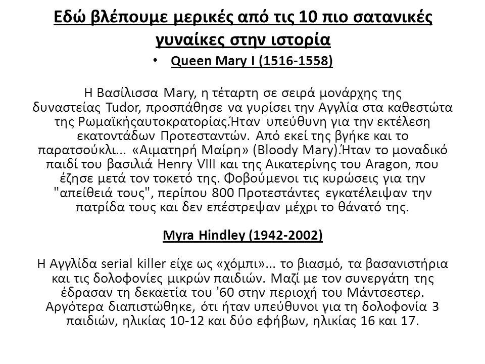 Εδώ βλέπουμε μερικές από τις 10 πιο σατανικές γυναίκες στην ιστορία Queen Mary I (1516-1558) Η Βασίλισσα Mary, η τέταρτη σε σειρά μονάρχης της δυναστε