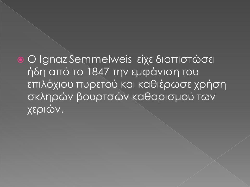  Ο Ignaz Semmelweis είχε διαπιστώσει ήδη από το 1847 την εμφάνιση του επιλόχιου πυρετού και καθιέρωσε χρήση σκληρών βουρτσών καθαρισμού των χεριών.