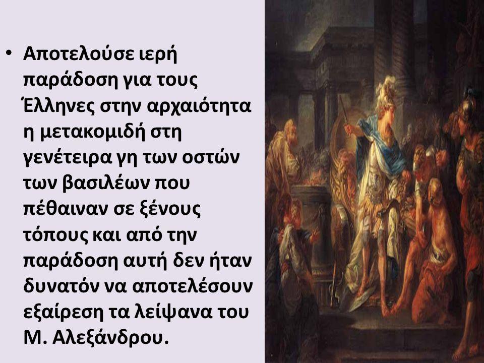 Αποτελούσε ιερή παράδοση για τους Έλληνες στην αρχαιότητα η μετακομιδή στη γενέτειρα γη των οστών των βασιλέων που πέθαιναν σε ξένους τόπους και από την παράδοση αυτή δεν ήταν δυνατόν να αποτελέσουν εξαίρεση τα λείψανα του Μ.