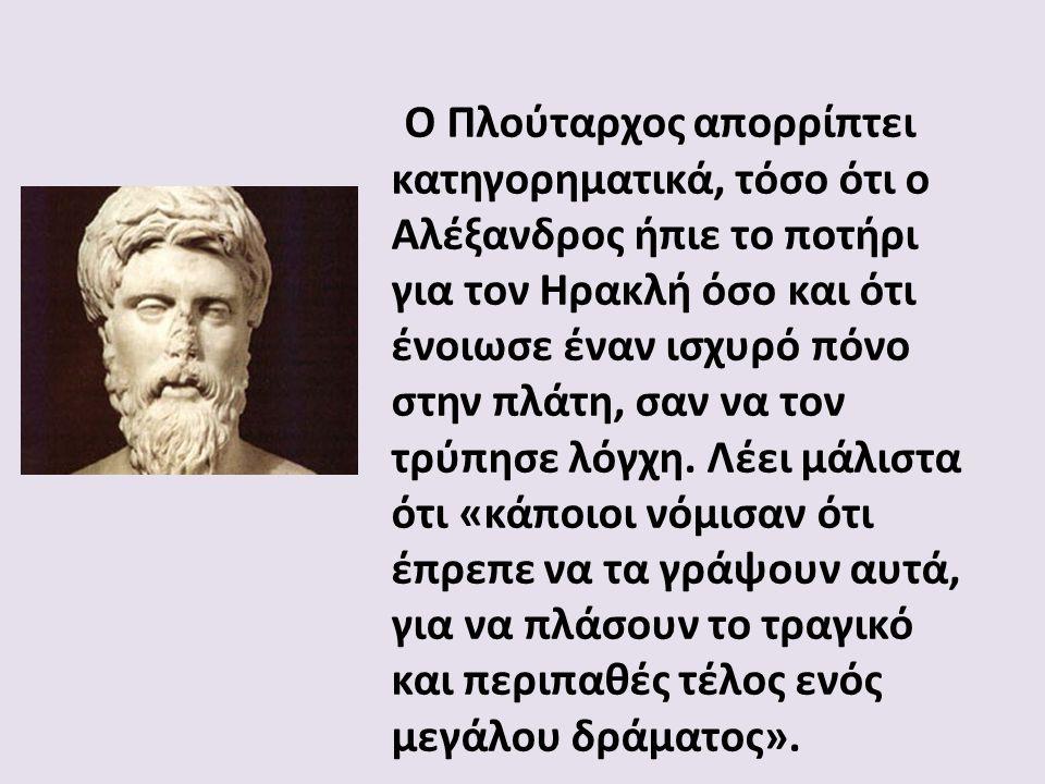 Ο Πλούταρχος απορρίπτει κατηγορηματικά, τόσο ότι ο Αλέξανδρος ήπιε το ποτήρι για τον Ηρακλή όσο και ότι ένοιωσε έναν ισχυρό πόνο στην πλάτη, σαν να τον τρύπησε λόγχη.