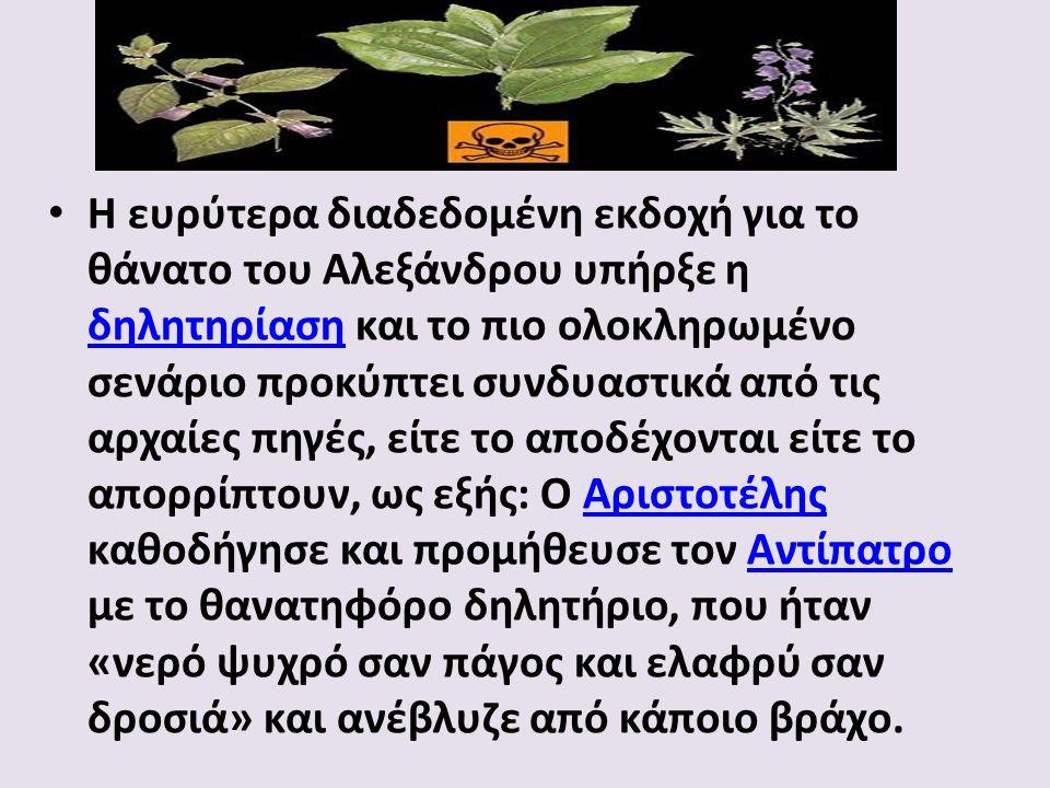 Η ευρύτερα διαδεδομένη εκδοχή για το θάνατο του Αλεξάνδρου υπήρξε η δηλητηρίαση και το πιο ολοκληρωμένο σενάριο προκύπτει συνδυαστικά από τις αρχαίες πηγές, είτε το αποδέχονται είτε το απορρίπτουν, ως εξής: Ο Αριστοτέλης καθοδήγησε και προμήθευσε τον Αντίπατρο με το θανατηφόρο δηλητήριο, που ήταν «νερό ψυχρό σαν πάγος και ελαφρύ σαν δροσιά» και ανέβλυζε από κάποιο βράχο.