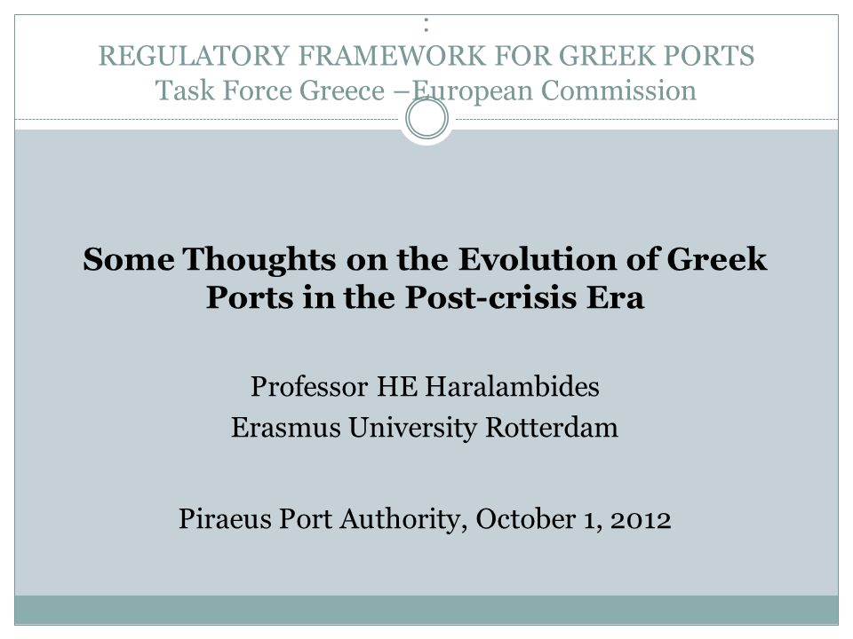: REGULATORY FRAMEWORK FOR GREEK PORTS Task Force Greece –European Commission Some Thoughts on the Evolution of Greek Ports in the Post-crisis Era Pro