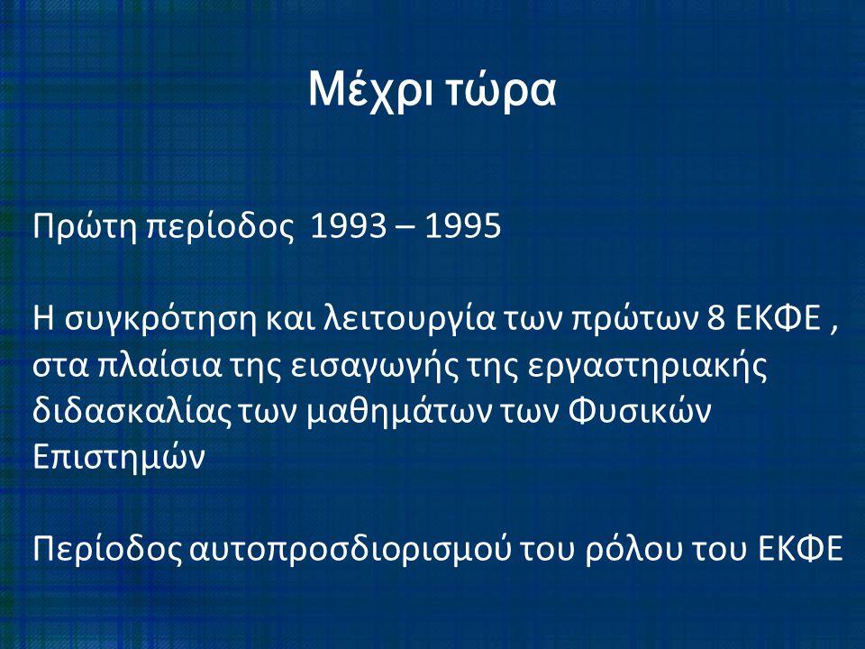 Πρώτη περίοδος 1993 – 1995 Η συγκρότηση και λειτουργία των πρώτων 8 ΕΚΦΕ, στα πλαίσια της εισαγωγής της εργαστηριακής διδασκαλίας των μαθημάτων των Φυ