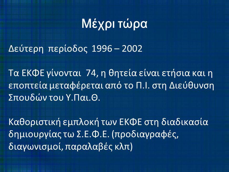 Δεύτερη περίοδος 1996 – 2002 Τα ΕΚΦΕ γίνονται 74, η θητεία είναι ετήσια και η εποπτεία μεταφέρεται από το Π.Ι. στη Διεύθυνση Σπουδών του Υ.Παι.Θ. Καθο