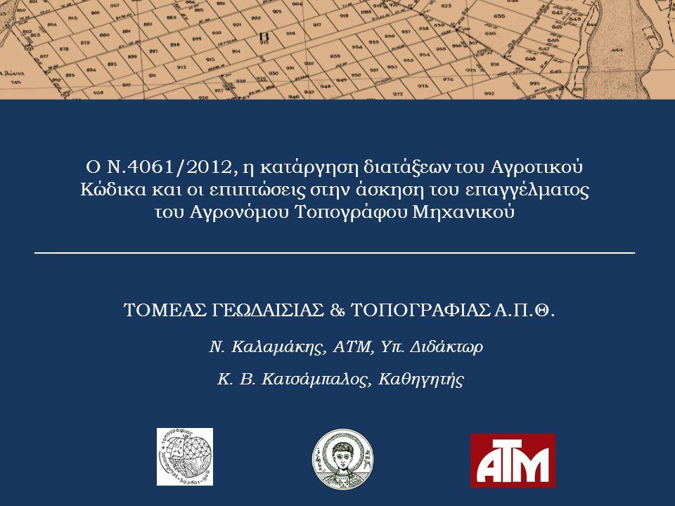 4° Πανελλήνιο Συνέδριο ΑΤΜ, Θεσσαλονίκη, 25-26-27 Σεπτεμβρίου 2014 Ο Νόμος 4061/2012 ρυθμίζει θέματα που αφορούν ακίνητα που διαχειρίζεται το ΥΠΑΑΤ τροποποιεί το νομοθετικό πλαίσιο και τις διαδικασίες παραχώρησης αυτών των ακινήτων καταργεί συγκεκριμένες διατάξεις του Αγροτικού Κώδικα και του Επικοιστικού δικαίου ενεργοποιεί εκ νέου τις διαδικασίες για την επικύρωση ανώμαλων δικαιοπραξιών