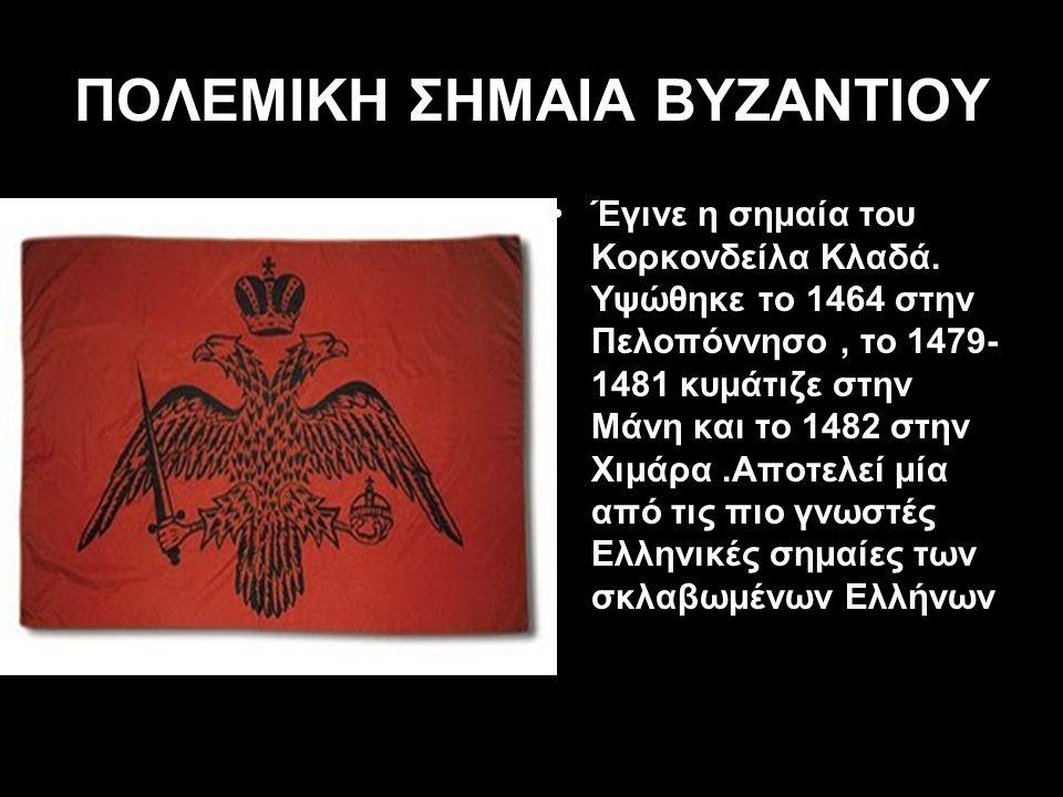 ΠΟΛΕΜΙΚΗ ΣΗΜΑΙΑ ΒΥΖΑΝΤΙΟΥ Έγινε η σημαία του Κορκονδείλα Κλαδά. Υψώθηκε το 1464 στην Πελοπόννησο, το 1479- 1481 κυμάτιζε στην Μάνη και το 1482 στην Χι