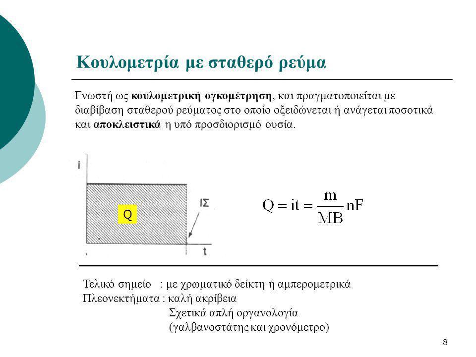 8 Κουλομετρία με σταθερό ρεύμα Γνωστή ως κουλομετρική ογκομέτρηση, και πραγματοποιείται με διαβίβαση σταθερού ρεύματος στο οποίο οξειδώνεται ή ανάγετα