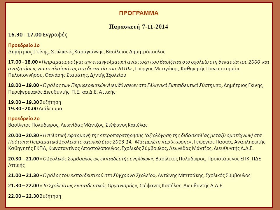 ΠΡΟΓΡΑΜΜΑ Παρασκευή 7-11-2014 16.30 - 17.00 Εγγραφές Προεδρείο 1o Δημήτριος Γκίνης, Στυλιανός Καραγιάννης, Βασίλειος Δημητρόπουλος 17.00 - 18.00 «Πειραματισμοί για την επαγγελματική ανάπτυξη που βασίζεται στο σχολείο στη δεκαετία του 2000 και αναζητήσεις για το πλαίσιό της στη δεκαετία του 2010», Γιώργος Μπαγάκης, Καθηγητής Πανεπιστημίου Πελοποννήσου, Θανάσης Σταμάτης, Δ/ντής Σχολείου 18.00 – 19.00 «Ο ρόλος των Περιφερειακών Διευθύνσεων στο Ελληνικό Εκπαιδευτικό Σύστημα», Δημήτριος Γκίνης, Περιφερειακός Διευθυντής Π.Ε.