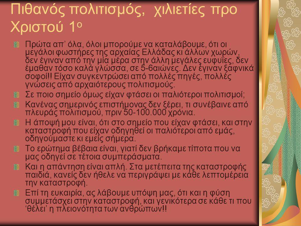 Πιθανός πολιτισμός, χιλιετίες προ Χριστού 1 ο Πρώτα απ' όλα, όλοι μπορούμε να καταλάβουμε, ότι οι μεγάλοι φωστήρες της αρχαίας Ελλάδας κι άλλων χωρών, δεν έγιναν από την μία μέρα στην άλλη μεγάλες ευφυΐες, δεν έμαθαν τόσο καλά γλώσσα, σε 5-6αιώνες.