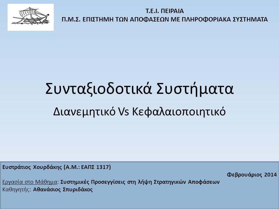 Συνταξιοδοτικά Μοντέλα Στόχος: Βιώσιμη διασφάλιση μιας αξιοπρεπούς σύνταξης για όσο το δυνατόν μεγαλύτερο αριθμό πολιτών χωρίς ακραία επιβάρυνση του κρατικού προϋπολογισμού Αναδιανεμητικό Κεφαλαιοποιητικό Στόχος Σημεία θεώρησης: α) Ατομικά: Λήπτης της σύνταξης, εν ενεργεία εργαζόμενος/εργοδότης β) Συλλογικά: Κρατικός Π/Υ, Κοινωνική Αλληλεγγύη γ) Χρόνος