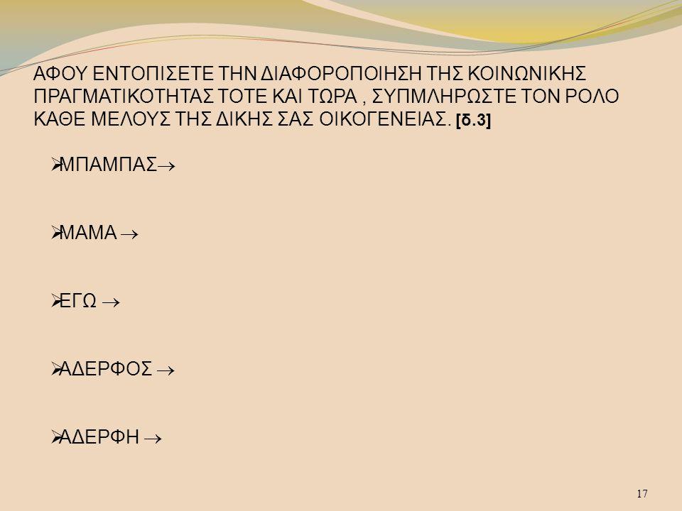 17 ΑΦΟΥ ΕΝΤΟΠΙΣΕΤΕ ΤΗΝ ΔΙΑΦΟΡΟΠΟΙΗΣΗ ΤΗΣ ΚΟΙΝΩΝΙΚΗΣ ΠΡΑΓΜΑΤΙΚΟΤΗΤΑΣ ΤΟΤΕ ΚΑΙ ΤΩΡΑ, ΣΥΠΜΛΗΡΩΣΤΕ ΤΟΝ ΡΟΛΟ ΚΑΘΕ ΜΕΛΟΥΣ ΤΗΣ ΔΙΚΗΣ ΣΑΣ ΟΙΚΟΓΕΝΕΙΑΣ. [δ.3] 
