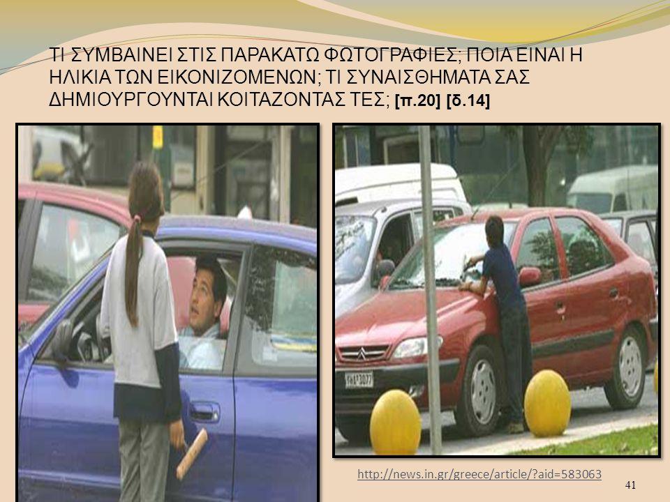 41 http://news.in.gr/greece/article/?aid=583063 ΤΙ ΣΥΜΒΑΙΝΕΙ ΣΤΙΣ ΠΑΡΑΚΑΤΩ ΦΩΤΟΓΡΑΦΙΕΣ; ΠΟΙΑ ΕΙΝΑΙ Η ΗΛΙΚΙΑ ΤΩΝ ΕΙΚΟΝΙΖΟΜΕΝΩΝ; ΤΙ ΣΥΝΑΙΣΘΗΜΑΤΑ ΣΑΣ ΔΗΜΙΟΥΡΓΟΥΝΤΑΙ ΚΟΙΤΑΖΟΝΤΑΣ ΤΕΣ; [π.20] [δ.14] 41