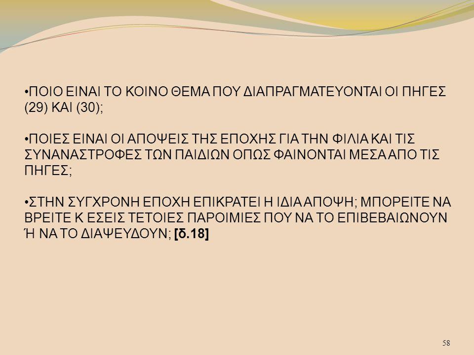 58 ΠΟΙΟ ΕΙΝΑΙ ΤΟ ΚΟΙΝΟ ΘΕΜΑ ΠΟΥ ΔΙΑΠΡΑΓΜΑΤΕΥΟΝΤΑΙ ΟΙ ΠΗΓΕΣ (29) ΚΑΙ (30); ΠΟΙΕΣ ΕΙΝΑΙ ΟΙ ΑΠΟΨΕΙΣ ΤΗΣ ΕΠΟΧΗΣ ΓΙΑ ΤΗΝ ΦΙΛΙΑ ΚΑΙ ΤΙΣ ΣΥΝΑΝΑΣΤΡΟΦΕΣ ΤΩΝ ΠΑΙΔΙΩΝ ΟΠΩΣ ΦΑΙΝΟΝΤΑΙ ΜΕΣΑ ΑΠΟ ΤΙΣ ΠΗΓΕΣ;ΣΤΗΝ ΣΥΓΧΡΟΝΗ ΕΠΟΧΗ ΕΠΙΚΡΑΤΕΙ Η ΙΔΙΑ ΑΠΟΨΗ; ΜΠΟΡΕΙΤΕ ΝΑ ΒΡΕΙΤΕ Κ ΕΣΕΙΣ ΤΕΤΟΙΕΣ ΠΑΡΟΙΜΙΕΣ ΠΟΥ ΝΑ ΤΟ ΕΠΙΒΕΒΑΙΩΝΟΥΝ Ή ΝΑ ΤΟ ΔΙΑΨΕΥΔΟΥΝ; [δ.18] 58