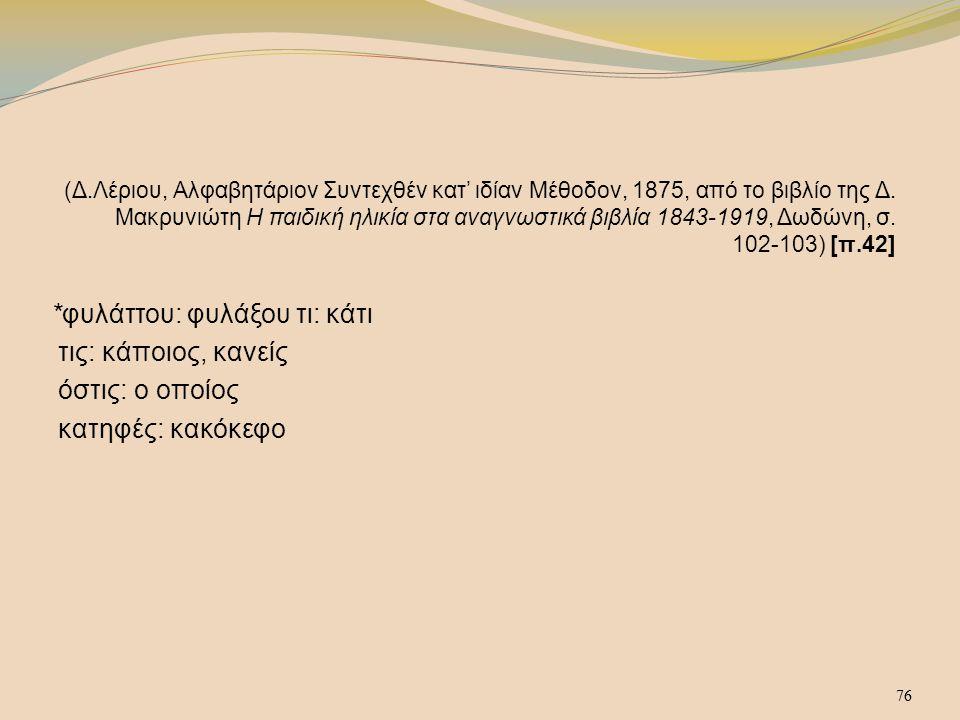 76 (Δ.Λέριου, Αλφαβητάριον Συντεχθέν κατ' ιδίαν Μέθοδον, 1875, από το βιβλίο της Δ. Μακρυνιώτη Η παιδική ηλικία στα αναγνωστικά βιβλία 1843-1919, Δωδώ