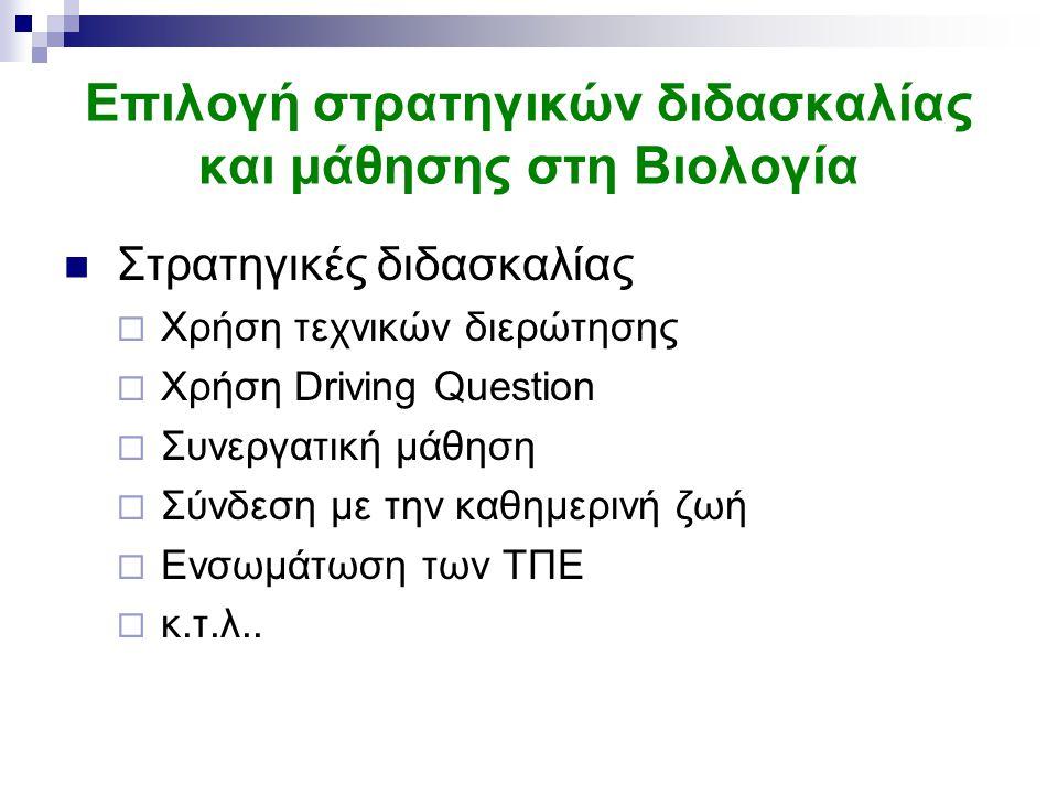 Επιλογή στρατηγικών διδασκαλίας και μάθησης στη Βιολογία Στρατηγικές διδασκαλίας  Χρήση τεχνικών διερώτησης  Χρήση Driving Question  Συνεργατική μάθηση  Σύνδεση με την καθημερινή ζωή  Ενσωμάτωση των ΤΠΕ  κ.τ.λ..