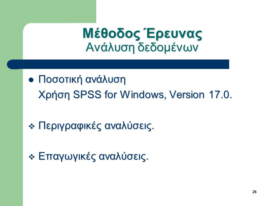 26 Μέθοδος Έρευνας Ανάλυση δεδομένων Ποσοτική ανάλυση Ποσοτική ανάλυση Χρήση SPSS for Windows, Version 17.0.  Περιγραφικές αναλύσεις.  Επαγωγικές αν