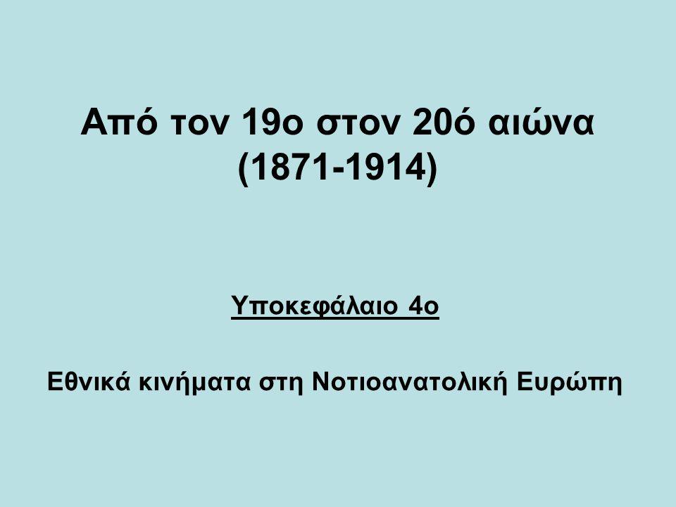 Από τον 19ο στον 20ό αιώνα (1871-1914) Υποκεφάλαιο 4ο Εθνικά κινήματα στη Νοτιοανατολική Ευρώπη