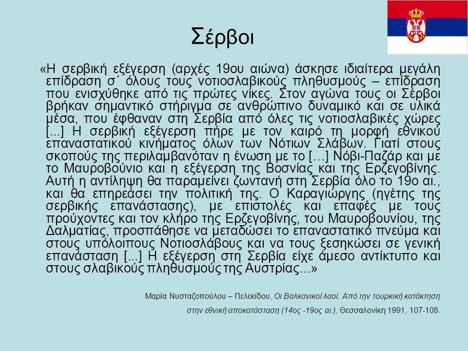 Σ έρβοι «Η σερβική εξέγερση (αρχές 19ου αιώνα) άσκησε ιδιαίτερα μεγάλη επίδραση σ΄ όλους τους νοτιοσλαβικούς πληθυσμούς – επίδραση που ενισχύθηκε από