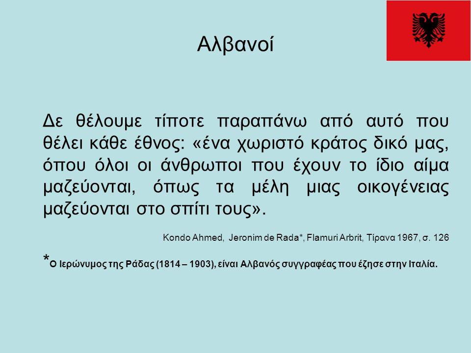 Αλβανοί Δε θέλουμε τίποτε παραπάνω από αυτό που θέλει κάθε έθνος: «ένα χωριστό κράτος δικό μας, όπου όλοι οι άνθρωποι που έχουν το ίδιο αίμα μαζεύοντα