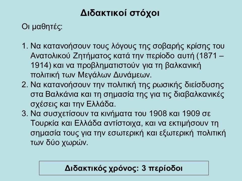 Διδακτικοί στόχοι Οι μαθητές: 1. Να κατανοήσουν τους λόγους της σοβαρής κρίσης του Ανατολικού Ζητήματος κατά την περίοδο αυτή (1871 – 1914) και να προ