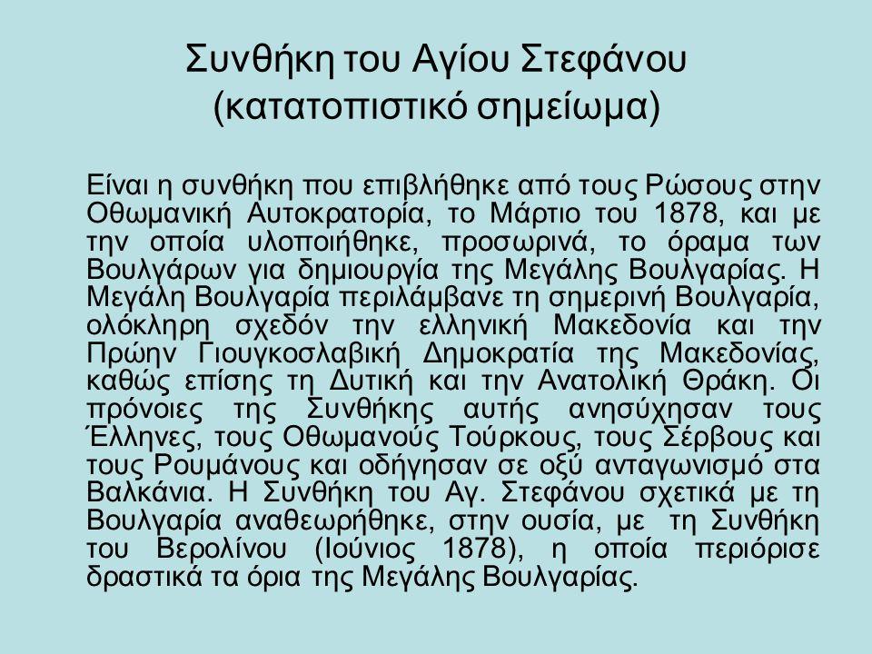 Συνθήκη του Αγίου Στεφάνου (κατατοπιστικό σημείωμα) Είναι η συνθήκη που επιβλήθηκε από τους Ρώσους στην Οθωμανική Αυτοκρατορία, το Μάρτιο του 1878, κα