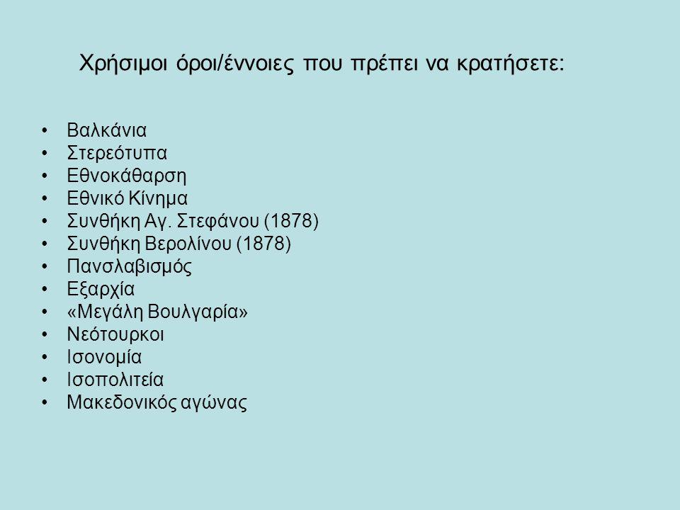 Χρήσιμοι όροι/έννοιες που πρέπει να κρατήσετε: Βαλκάνια Στερεότυπα Εθνοκάθαρση Εθνικό Κίνημα Συνθήκη Αγ. Στεφάνου (1878) Συνθήκη Βερολίνου (1878) Πανσ