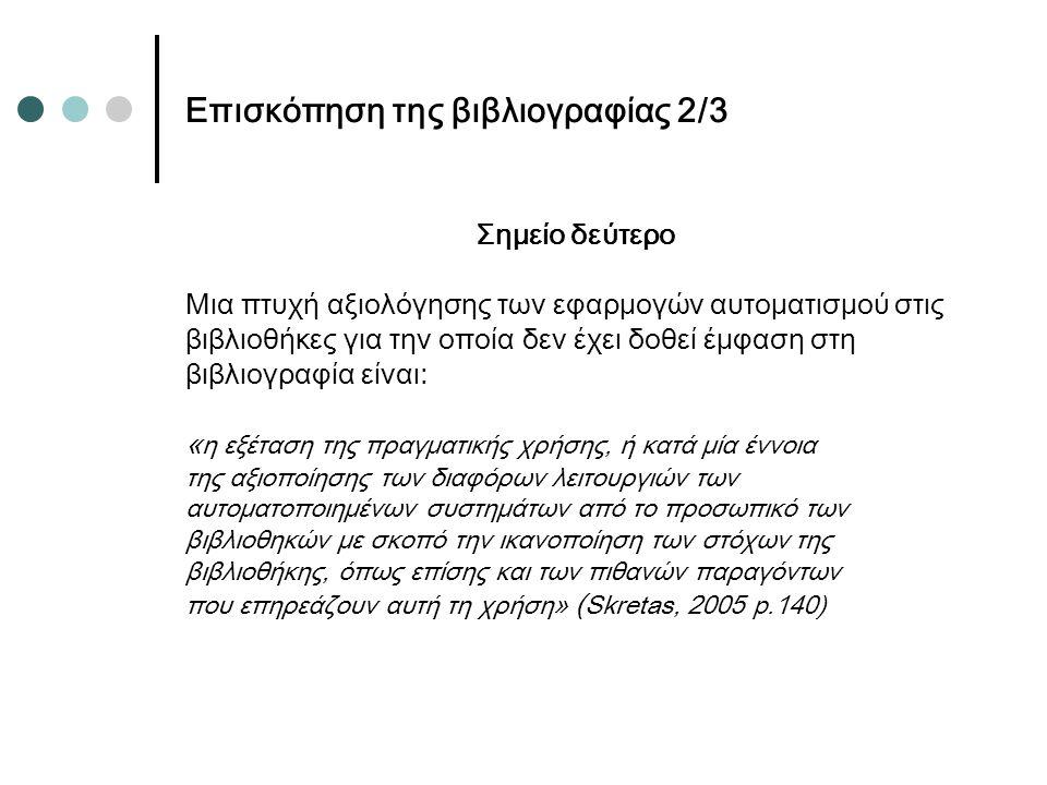 Επισκόπηση της βιβλιογραφίας 2/3 Σημείο δεύτερο Μια πτυχή αξιολόγησης των εφαρμογών αυτοματισμού στις βιβλιοθήκες για την οποία δεν έχει δοθεί έμφαση στη βιβλιογραφία είναι: « η εξέταση της πραγματικής χρήσης, ή κατά μία έννοια της αξιοποίησης των διαφόρων λειτουργιών των αυτοματοποιημένων συστημάτων από το προσωπικό των βιβλιοθηκών με σκοπό την ικανοποίηση των στόχων της βιβλιοθήκης, όπως επίσης και των πιθανών παραγόντων που επηρεάζουν αυτή τη χρήση» ( Skretas, 2005 p.140)