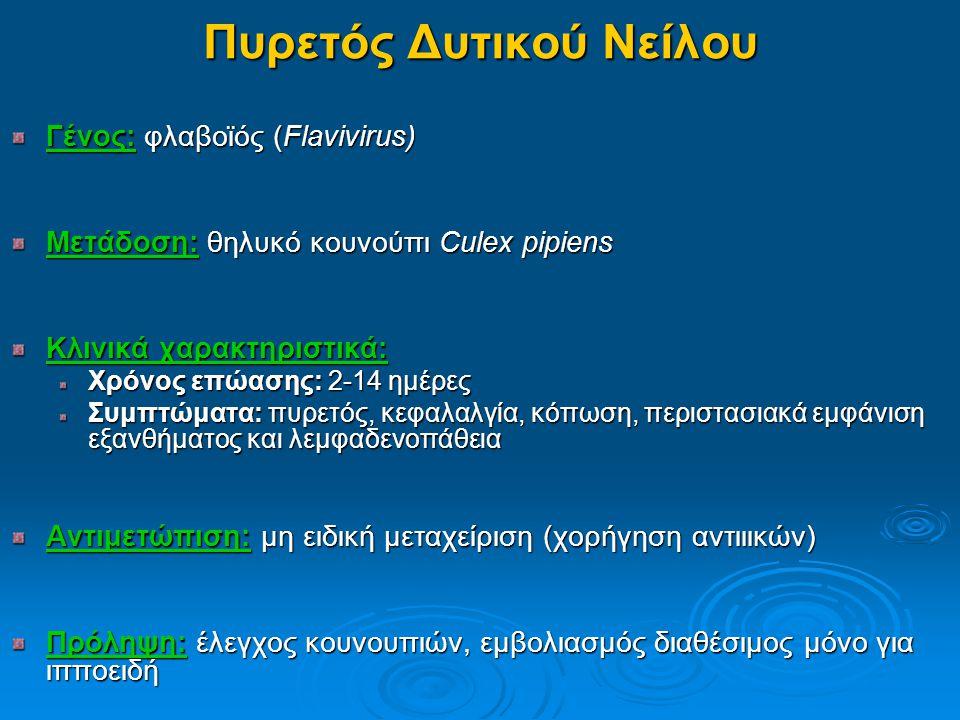 Πυρετός Δυτικού Νείλου Γένος: φλαβοϊός (Flavivirus) Μετάδοση: θηλυκό κουνούπι Culex pipiens Κλινικά χαρακτηριστικά: Χρόνος επώασης: 2-14 ημέρες Συμπτώματα: πυρετός, κεφαλαλγία, κόπωση, περιστασιακά εμφάνιση εξανθήματος και λεμφαδενοπάθεια Αντιμετώπιση: μη ειδική μεταχείριση (χορήγηση αντιιικών) Πρόληψη: έλεγχος κουνουπιών, εμβολιασμός διαθέσιμος μόνο για ιπποειδή