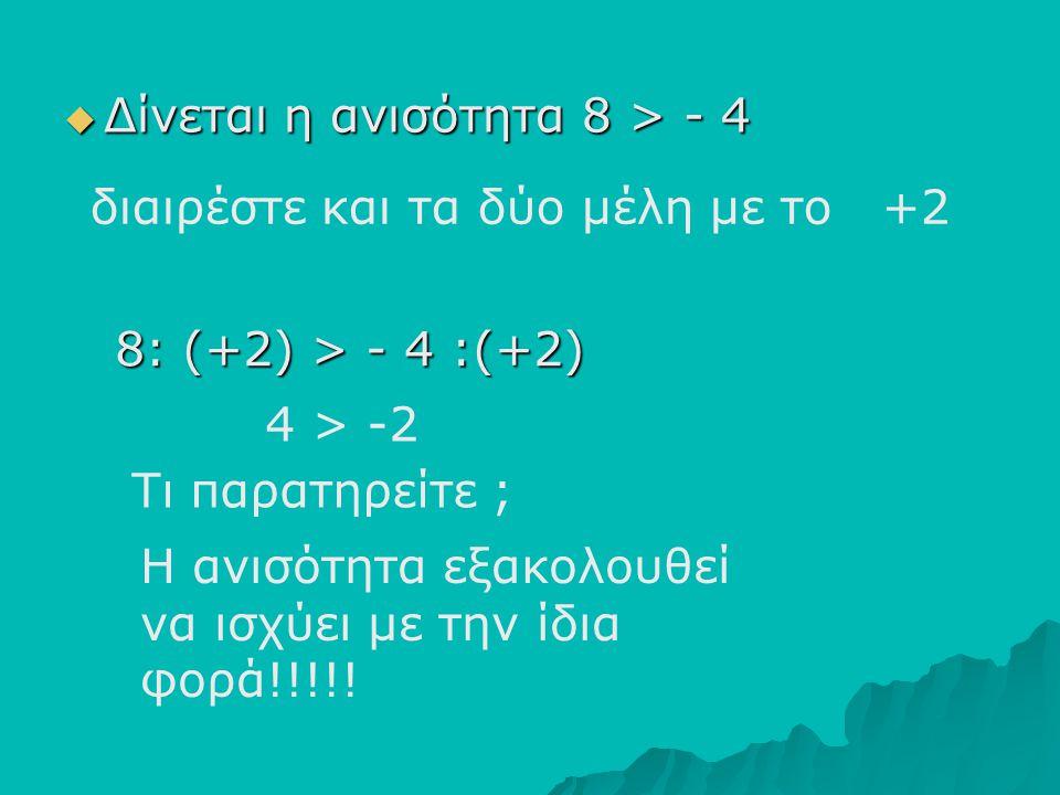 ΔΔΔΔίνεται η ανισότητα 8 > - 4 διαιρέστε και τα δύο μέλη με το +2 Τι παρατηρείτε ; Η ανισότητα εξακολουθεί να ισχύει με την ίδια φορά!!!!! 8: (+2)