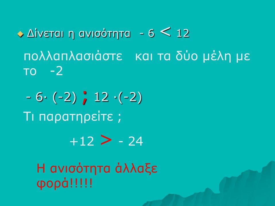 ΔΔΔΔίνεται η ανισότητα - 6 < 12 πολλαπλασιάστε και τα δύο μέλη με το -2 Τι παρατηρείτε ; Η ανισότητα άλλαξε φορά!!!!! - 6∙ (-2) ; 12 ∙(-2) +12 > -