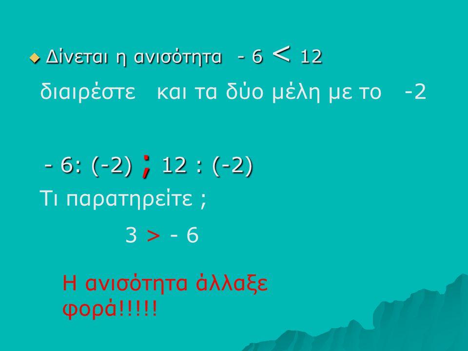 ΔΔΔΔίνεται η ανισότητα - 6 < 12 διαιρέστε και τα δύο μέλη με το -2 Τι παρατηρείτε ; Η ανισότητα άλλαξε φορά!!!!! - 6: (-2) ; 12 : (-2) 3 > - 6
