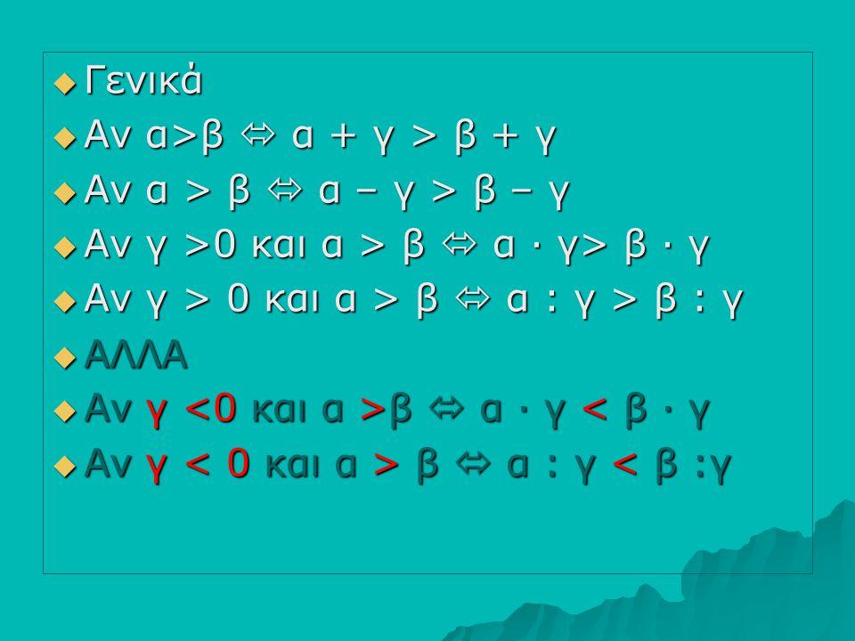 ΓΓΓΓενικά ΑΑΑΑν α>β  α + γ > β + γ ΑΑΑΑν α > β  α – γ > β – γ ΑΑΑΑν γ >0 και α > β  α ∙ γ> β ∙ γ ΑΑΑΑν γ > 0 και α > β  α : γ