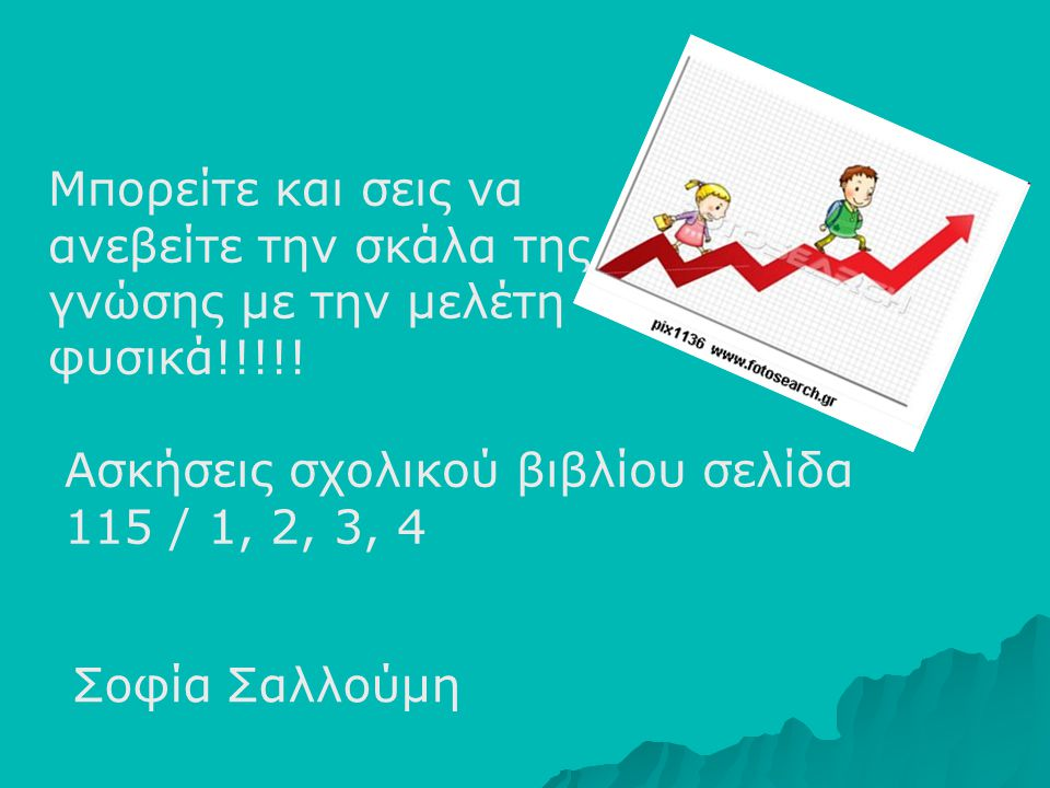 Μπορείτε και σεις να ανεβείτε την σκάλα της γνώσης με την μελέτη φυσικά!!!!! Ασκήσεις σχολικού βιβλίου σελίδα 115 / 1, 2, 3, 4 Σοφία Σαλλούμη