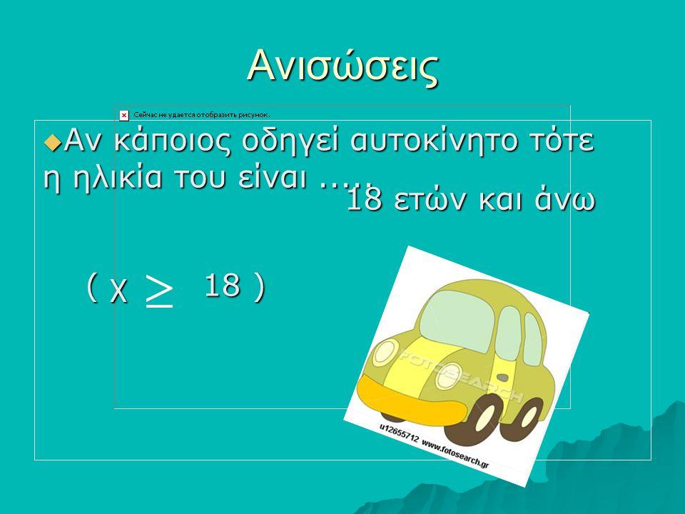 Ανισώσεις ΑΑΑΑν κάποιος οδηγεί αυτοκίνητο τότε η ηλικία του είναι..... ( χ 18 ) 18 ετών και άνω