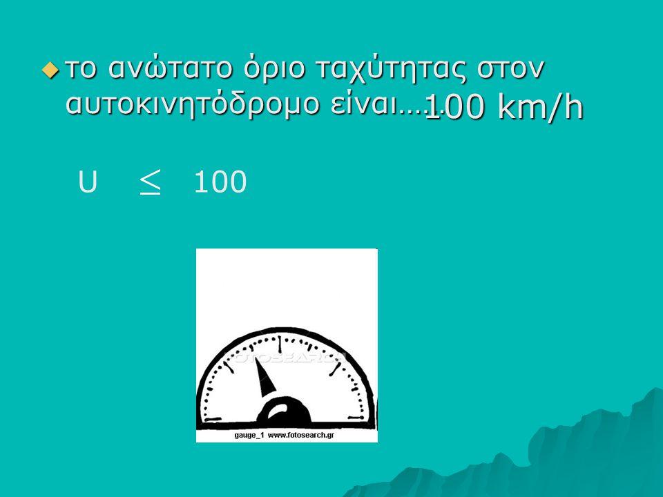 ττττο ανώτατο όριο ταχύτητας στον αυτοκινητόδρομο είναι…… 100 km/h U 100