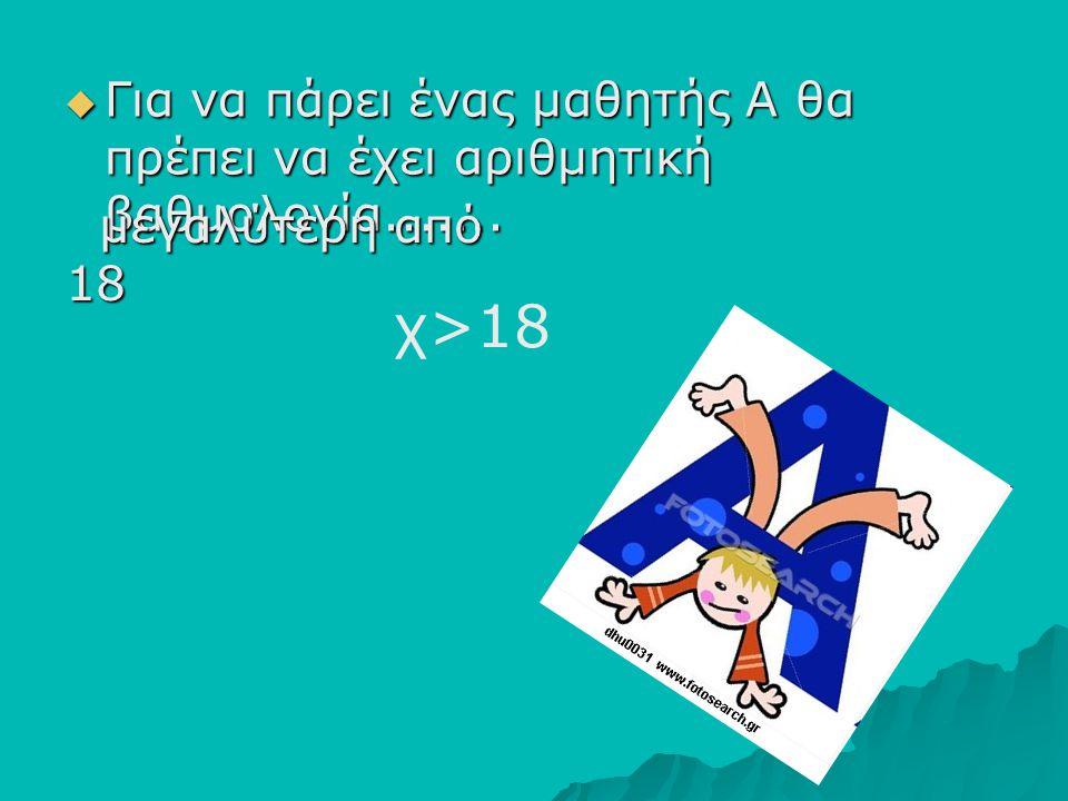 ΓΓΓΓια να πάρει ένας μαθητής Α θα πρέπει να έχει αριθμητική βαθμολογία....... μεγαλύτερη από 18 μεγαλύτερη από 18 χ>18