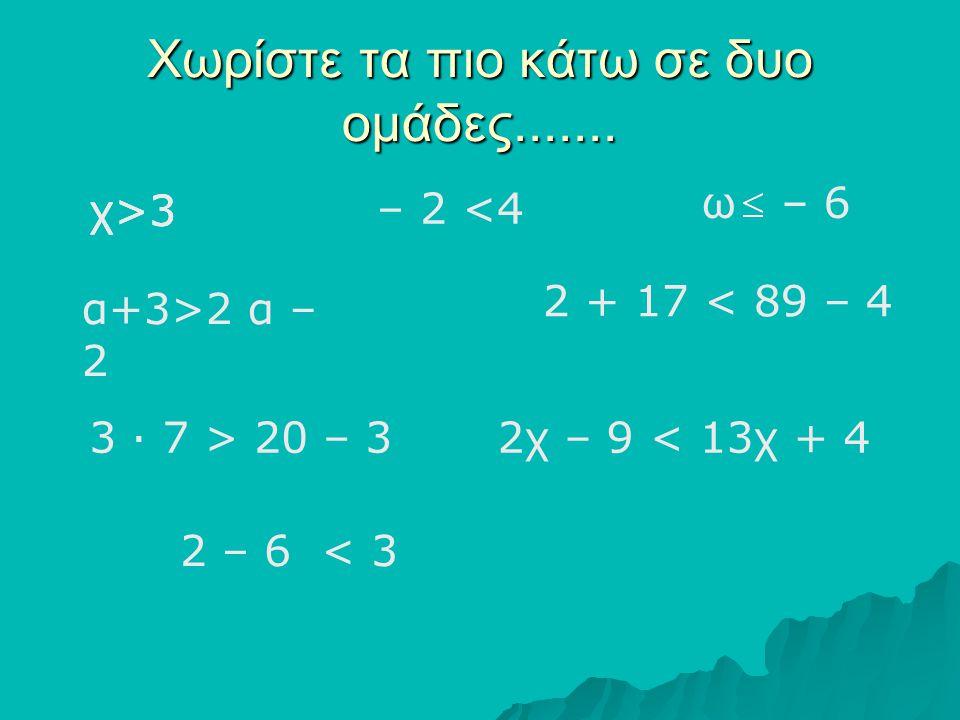 Χωρίστε τα πιο κάτω σε δυο ομάδες....... χ>3 – 2 <4 ω – 6 χ>3 α+3>2 α – 2 2 + 17 < 89 – 4 3 ∙ 7 > 20 – 32χ – 9 < 13χ + 4 2 – 6 < 3 χ>3
