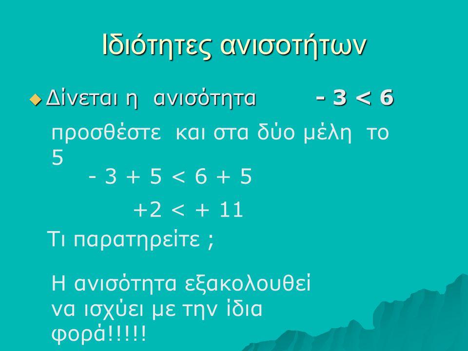 Ιδιότητες ανισοτήτων ΔΔΔΔίνεται η ανισότητα - 3 < 6 προσθέστε και στα δύο μέλη το 5 Τι παρατηρείτε ; - 3 + 5 < 6 + 5 Η ανισότητα εξακολουθεί να ισ