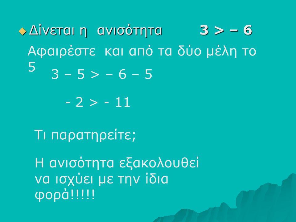 ΔΔΔΔίνεται η ανισότητα 3 > – 6 Αφαιρέστε και από τα δύο μέλη το 5 3 – 5 > – 6 – 5 Τι παρατηρείτε; Η ανισότητα εξακολουθεί να ισχύει με την ίδια φο