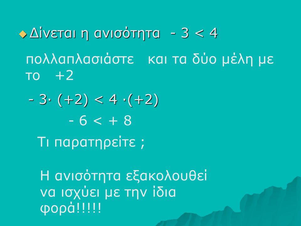ΔΔΔΔίνεται η ανισότητα - 3 < 4 πολλαπλασιάστε και τα δύο μέλη με το +2 Τι παρατηρείτε ; Η ανισότητα εξακολουθεί να ισχύει με την ίδια φορά!!!!! -