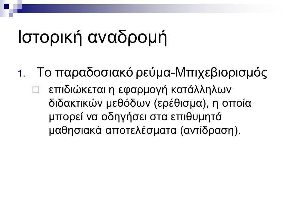 Ιστορική αναδρομή 1. Το παραδοσιακό ρεύμα-Μπιχεβιορισμός  επιδιώκεται η εφαρμογή κατάλληλων διδακτικών μεθόδων (ερέθισμα), η οποία μπορεί να οδηγήσει