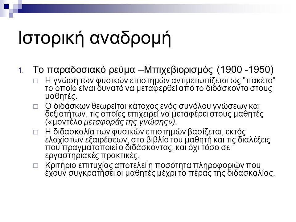 Ιστορική αναδρομή 1. Το παραδοσιακό ρεύμα –Μπιχεβιορισμός (1900 -1950)  Η γνώση των φυσικών επιστημών αντιμετωπίζεται ως