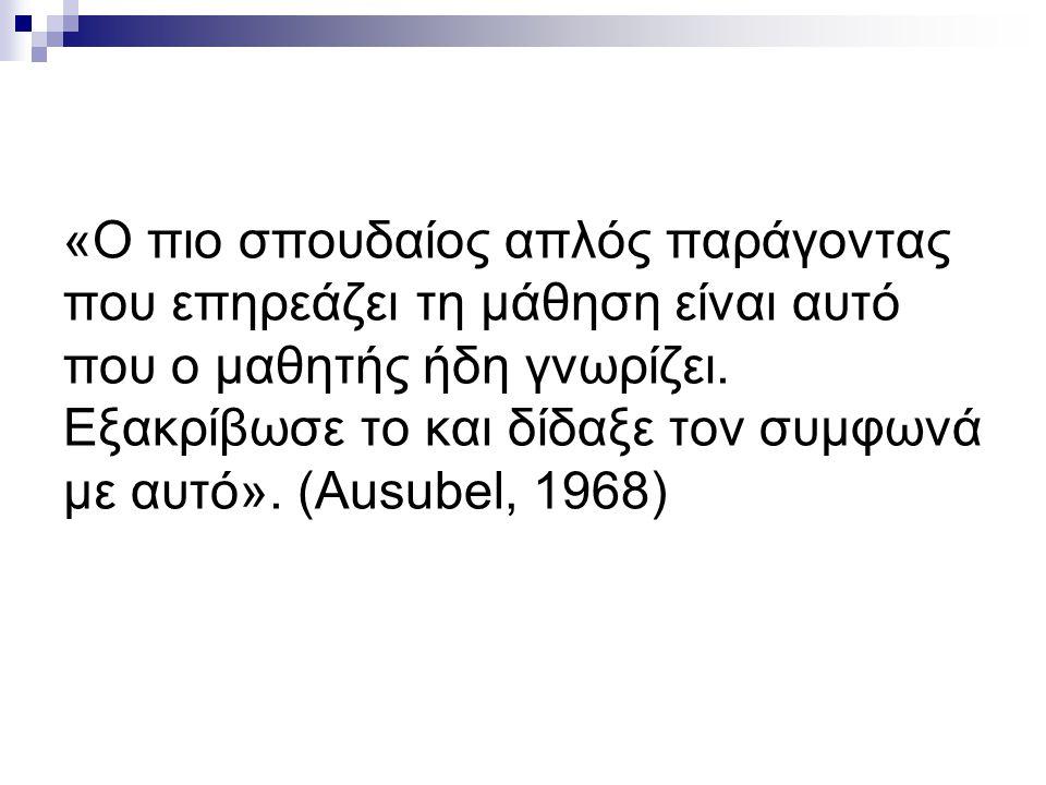 «Ο πιο σπουδαίος απλός παράγοντας που επηρεάζει τη μάθηση είναι αυτό που ο μαθητής ήδη γνωρίζει. Εξακρίβωσε το και δίδαξε τον συμφωνά με αυτό». (Ausub