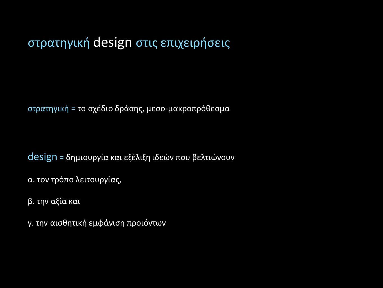 στρατηγική design στις επιχειρήσεις στρατηγική = το σχέδιο δράσης, μεσο-μακροπρόθεσμα design = δημιουργία και εξέλιξη ιδεών που βελτιώνουν α. τον τρόπ