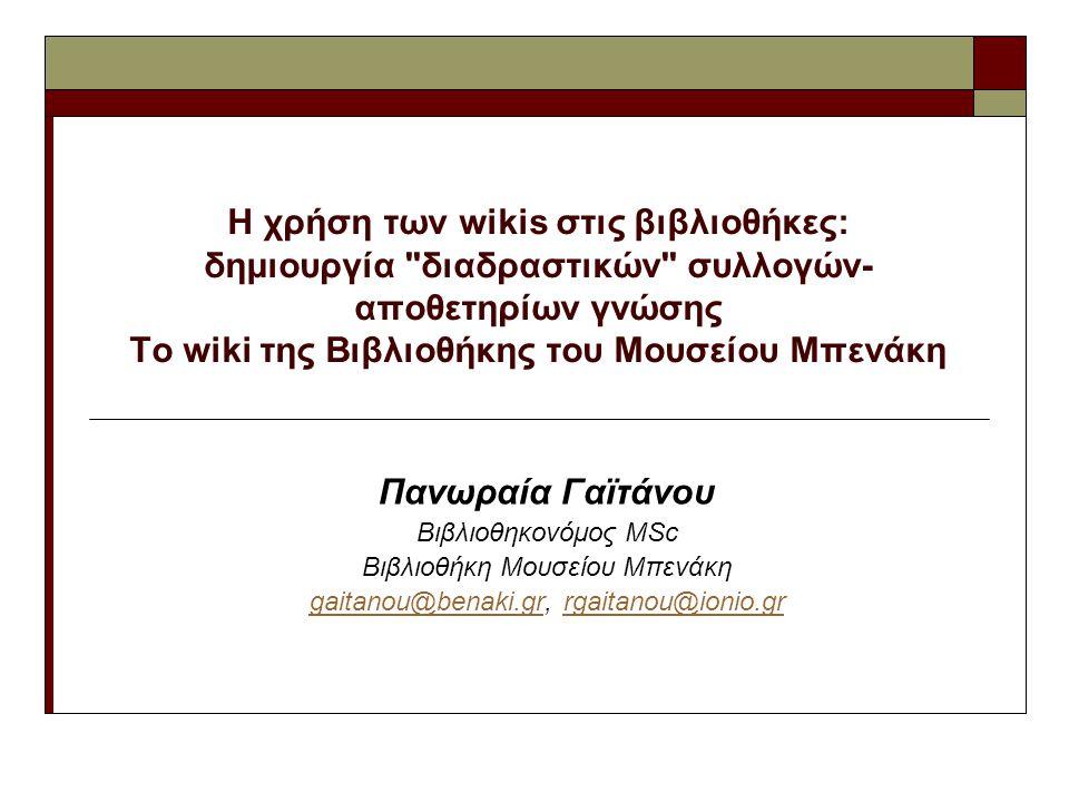 Η χρήση των wikis στις βιβλιοθήκες: δημιουργία διαδραστικών συλλογών- αποθετηρίων γνώσης Το wiki της Βιβλιοθήκης του Μουσείου Μπενάκη Πανωραία Γαϊτάνου Βιβλιοθηκονόμος MSc Βιβλιοθήκη Μουσείου Μπενάκη gaitanou@benaki.grgaitanou@benaki.gr, rgaitanou@ionio.grrgaitanou@ionio.gr
