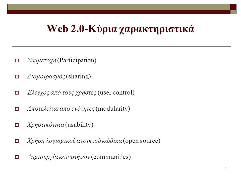 4 Web 2.0-Κύρια χαρακτηριστικά  Συμμετοχή (Participation)  Διαμοιρασμός (sharing)  Έλεγχος από τους χρήστες (user control)  Αποτελείται από ενότητες (modularity)  Χρηστικότητα (usability)  Χρήση λογισμικού ανοικτού κώδικα (open source)  Δημιουργία κοινοτήτων (communities)