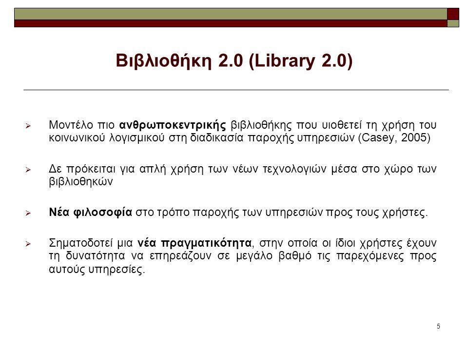 5 Βιβλιοθήκη 2.0 (Library 2.0)  Mοντέλο πιο ανθρωποκεντρικής βιβλιοθήκης που υιοθετεί τη χρήση του κοινωνικού λογισμικού στη διαδικασία παροχής υπηρεσιών (Casey, 2005)  Δε πρόκειται για απλή χρήση των νέων τεχνολογιών μέσα στο χώρο των βιβλιοθηκών  Νέα φιλοσοφία στο τρόπο παροχής των υπηρεσιών προς τους χρήστες.
