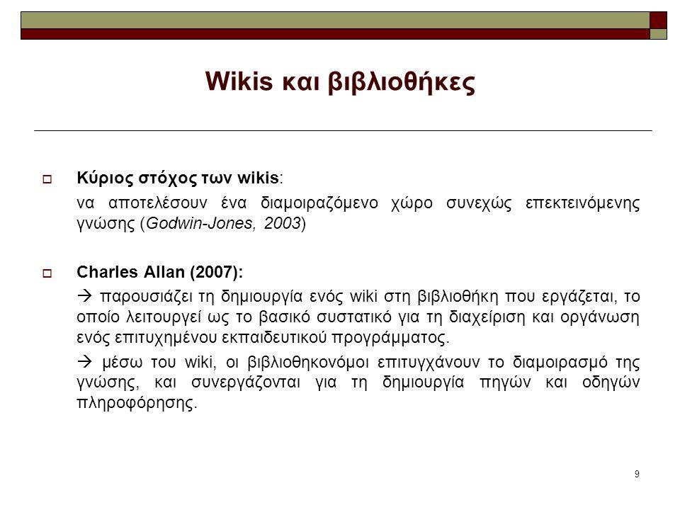 9 Wikis και βιβλιοθήκες  Κύριος στόχος των wikis: να αποτελέσουν ένα διαμοιραζόμενο χώρο συνεχώς επεκτεινόμενης γνώσης (Godwin-Jones, 2003)  Charles Allan (2007):  παρουσιάζει τη δημιουργία ενός wiki στη βιβλιοθήκη που εργάζεται, το οποίο λειτουργεί ως το βασικό συστατικό για τη διαχείριση και οργάνωση ενός επιτυχημένου εκπαιδευτικού προγράμματος.